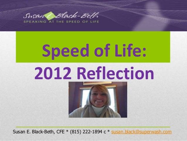Speed of Life:         2012 ReflectionSusan E. Black-Beth, CFE * (815) 222-1894 c * susan.black@superwash.com