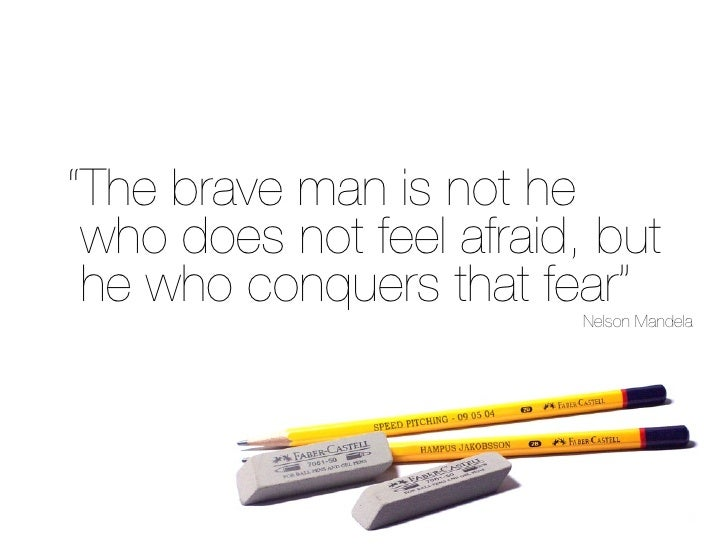 """""""The brave man is not he  who does not feel afraid, but  he who conquers that fear""""                           Nelson Mande..."""