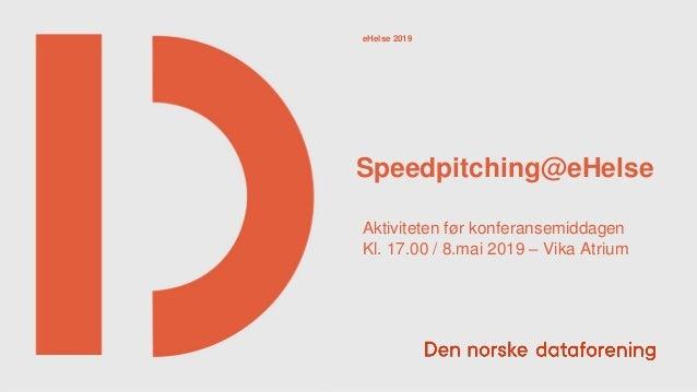 Speedpitching@eHelse eHelse 2019 Aktiviteten før konferansemiddagen Kl. 17.00 / 8.mai 2019 – Vika Atrium