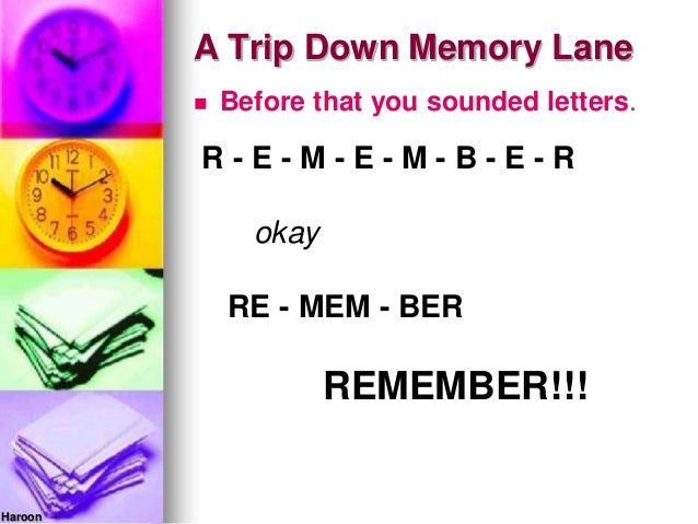 A Trip Down Memory Lane Before that you sounded letters.R - E - M - E - M - B - E - RokayRE - MEM - BERREMEMBER!!!Haroon