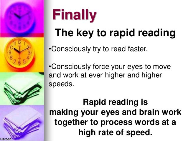 HaroonFinallyThe key to rapid reading•Consciously try to read faster.•Consciously force your eyes to moveand work at ever ...