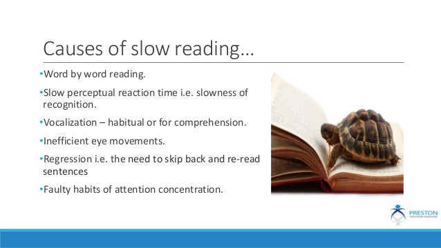 Causes of slow reading… •Word by word reading. •Slow perceptual reaction time i.e. slowness of recognition. •Vocalization ...