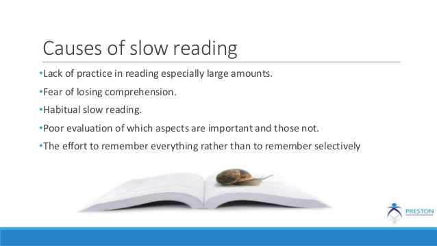 Causes of slow reading •Lack of practice in reading especially large amounts. •Fear of losing comprehension. •Habitual slo...