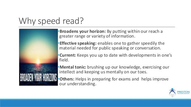 Why speed read? •Broadens your horizon: By putting within our reach a greater range or variety of information. •Effective ...
