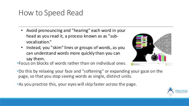 """How to Speed Read •Focus on blocks of words rather than on individual ones. •Do this by relaxing your face and """"softening""""..."""