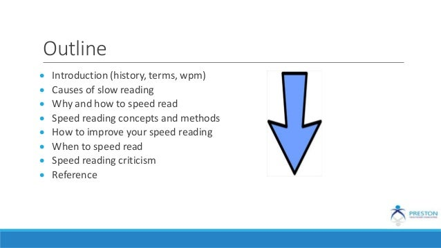 Outline  Introduction (history, terms, wpm)  Causes of slow reading  Why and how to speed read  Speed reading concepts...