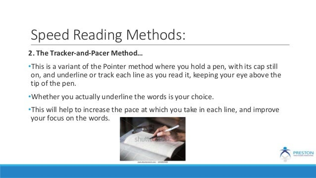 Speed Reading Methods: 2. The Tracker-and-Pacer Method… •This is a variant of the Pointer method where you hold a pen, wit...