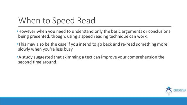 When to Speed Read •However when you need to understand only the basic arguments or conclusions being presented, though, u...