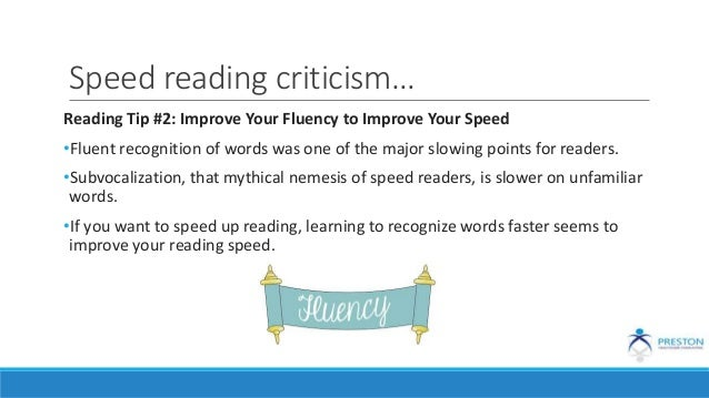 Speed reading criticism… Reading Tip #2: Improve Your Fluency to Improve Your Speed •Fluent recognition of words was one o...