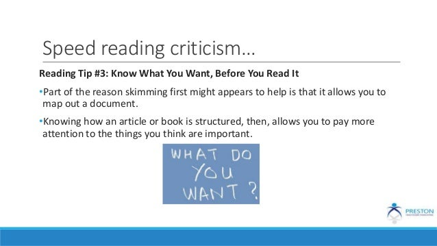 Speed reading criticism… Reading Tip #3: Know What You Want, Before You Read It •Part of the reason skimming first might a...