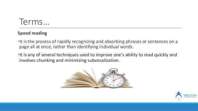 Terms… Speed reading •It is the process of rapidly recognizing and absorbing phrases or sentences on a page all at once, r...