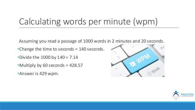 Calculating words per minute (wpm) Assuming you read a passage of 1000 words in 2 minutes and 20 seconds. •Change the time...