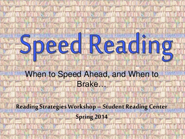 When to Speed Ahead, and When to  Brake…  Reading Strategies Workshop – Student Reading Center  Spring 2014
