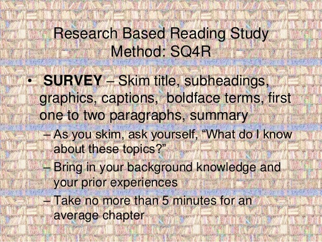 Research Based Reading Study  Method: SQ4R  • SURVEY – Skim title, subheadings,  graphics, captions, boldface terms, first...