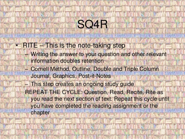 SQ4R  • RITE – This is the note-taking step  – Writing the answer to your question and other relevant  information doubles...