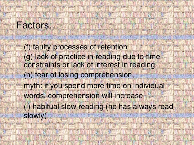 Factors…  (f) faulty processes of retention  (g) lack of practice in reading due to time  constraints or lack of interest ...