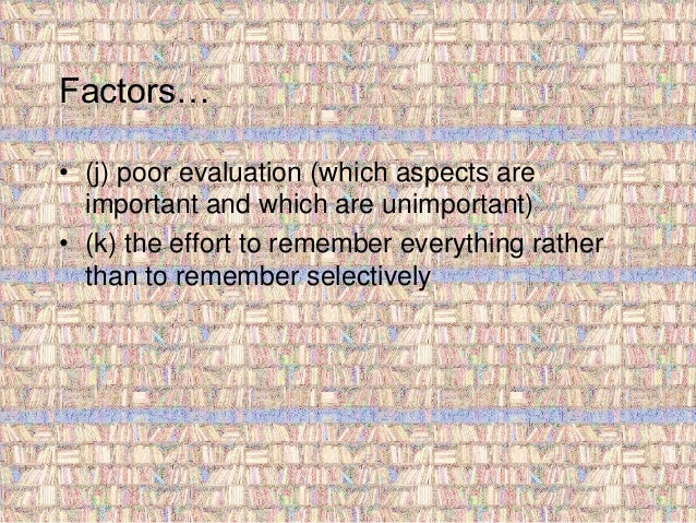 Factors…  • (j) poor evaluation (which aspects are  important and which are unimportant)  • (k) the effort to remember eve...