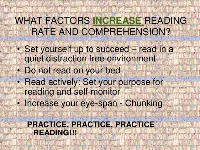 WHAT FACTORS INCREASE READING  RATE AND COMPREHENSION?  • Set yourself up to succeed – read in a  quiet distraction free e...