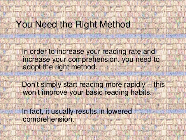 You Need the Right Method  In order to increase your reading rate and  increase your comprehension. you need to  adopt the...