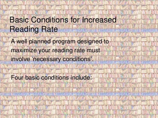 Basic Conditions for Increased  Reading Rate  A well planned program designed to  maximize your reading rate must  involve...