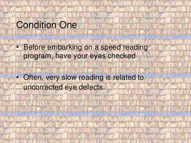 Condition One  • Before embarking on a speed reading  program, have your eyes checked  • Often, very slow reading is relat...
