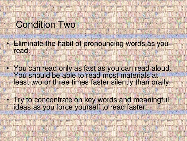 Condition Two  • Eliminate the habit of pronouncing words as you  read.  • You can read only as fast as you can read aloud...