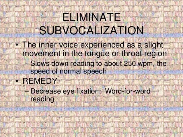 ELIMINATE  SUBVOCALIZATION  • The inner voice experienced as a slight  movement in the tongue or throat region  – Slows do...