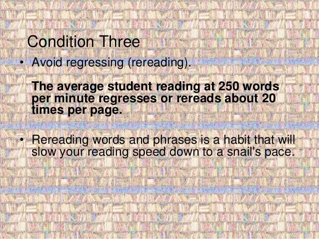 Condition Three  • Avoid regressing (rereading).  The average student reading at 250 words  per minute regresses or reread...