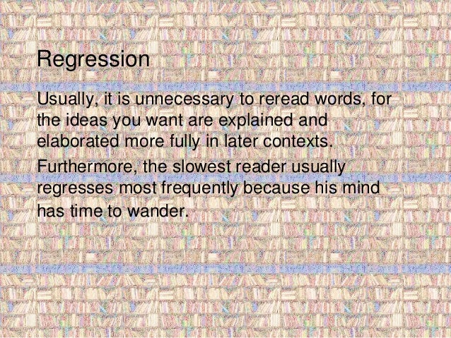 Regression  Usually, it is unnecessary to reread words, for  the ideas you want are explained and  elaborated more fully i...