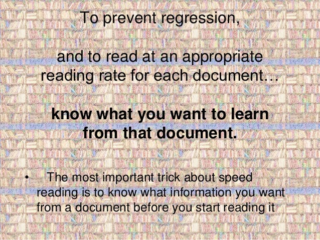 To prevent regression,  and to read at an appropriate  reading rate for each document…  know what you want to learn  from ...