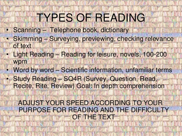 TYPES OF READING  • Scanning – Telephone book, dictionary  • Skimming – Surveying, previewing, checking relevance  of text...