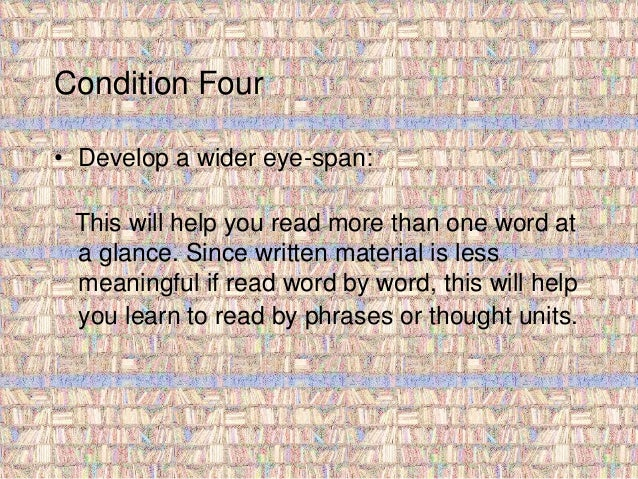 Condition Four  • Develop a wider eye-span:  This will help you read more than one word at  a glance. Since written materi...
