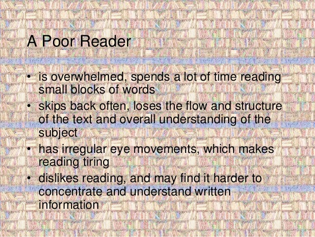 A Poor Reader  • is overwhelmed, spends a lot of time reading  small blocks of words  • skips back often, loses the flow a...