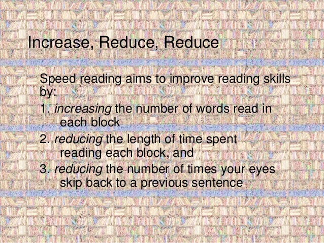 Increase, Reduce, Reduce  Speed reading aims to improve reading skills  by:  1. increasing the number of words read in  ea...