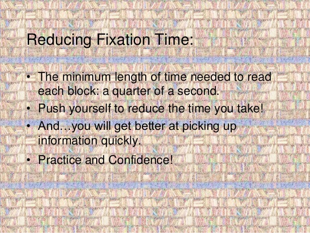 Reducing Fixation Time:  • The minimum length of time needed to read  each block: a quarter of a second.  • Push yourself ...