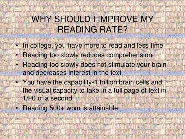 WHY SHOULD I IMPROVE MY  READING RATE?  • In college, you have more to read and less time  • Reading too slowly reduces co...