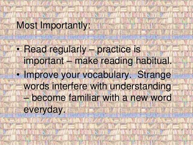 Most Importantly:  • Read regularly – practice is  important – make reading habitual.  • Improve your vocabulary. Strange ...