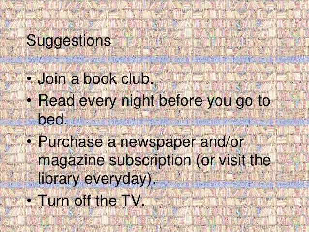 Suggestions  • Join a book club.  • Read every night before you go to  bed.  • Purchase a newspaper and/or  magazine subsc...