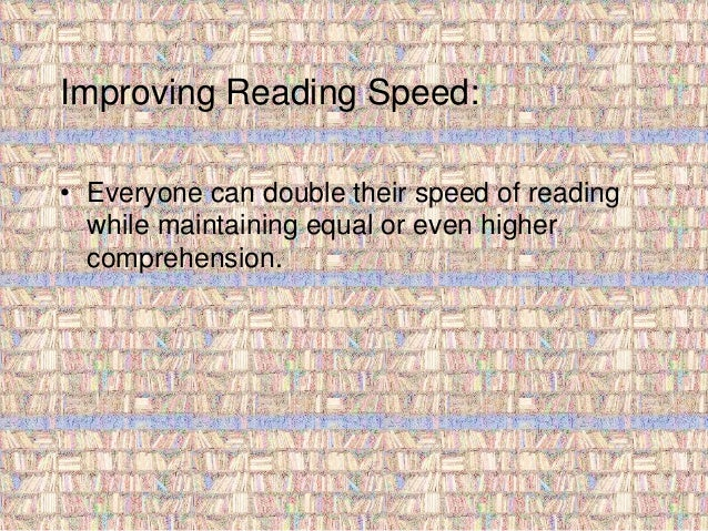 Improving Reading Speed:  • Everyone can double their speed of reading  while maintaining equal or even higher  comprehens...