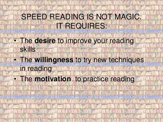 SPEED READING IS NOT MAGIC.  IT REQUIRES:  • The desire to improve your reading  skills  • The willingness to try new tech...