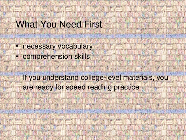 What You Need First  • necessary vocabulary  • comprehension skills  If you understand college-level materials, you  are r...
