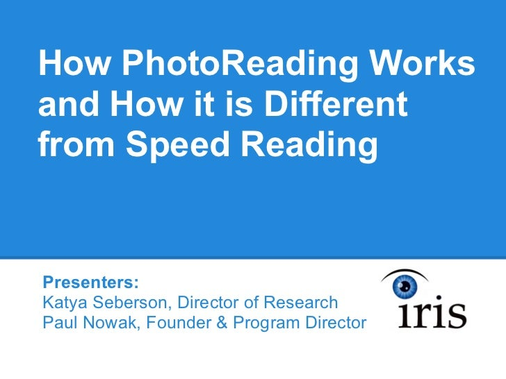 How PhotoReading Worksand How it is Differentfrom Speed ReadingPresenters:Katya Seberson, Director of ResearchPaul Nowak, ...