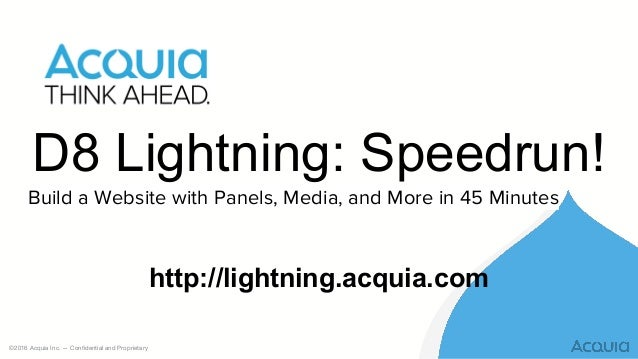 ©2016 Acquia Inc. — Confidential and Proprietary D8 Lightning: Speedrun! Build a Website with Panels, Media, and More in 4...