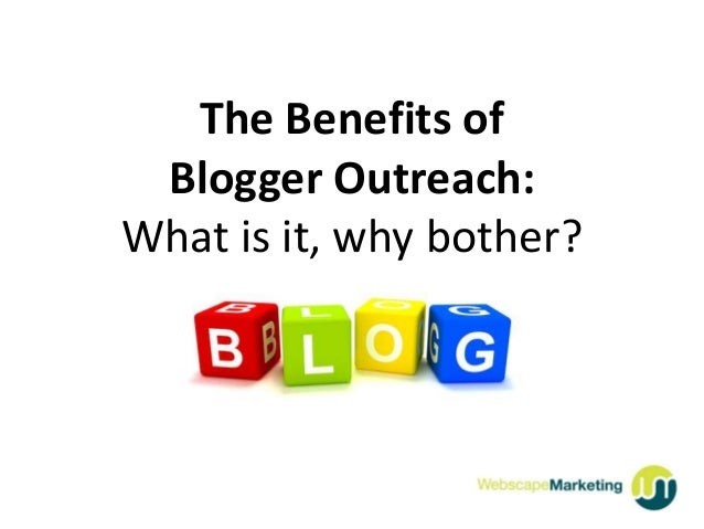 The Benefits of Blogger Outreach:What is it, why bother?