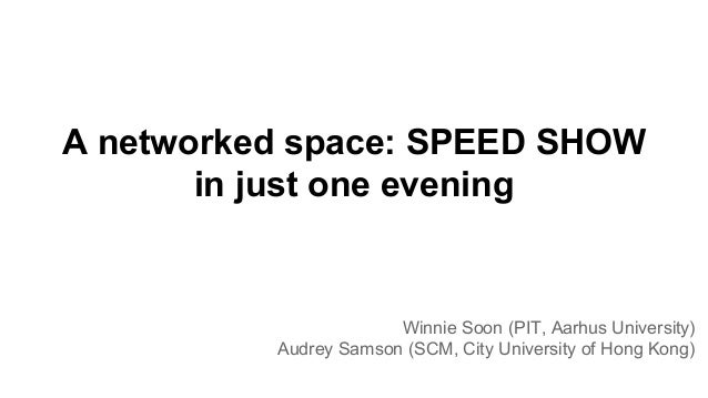 A networked space: SPEED SHOW in just one evening Winnie Soon (PIT, Aarhus University) Audrey Samson (SCM, City University...