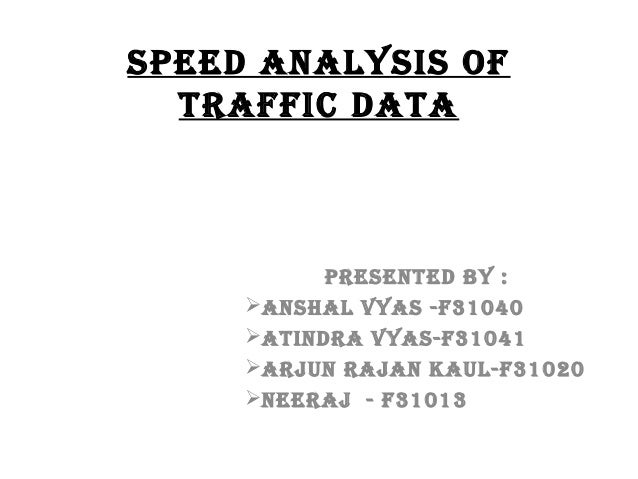 Speed AnAlySiS of trAffic dAtA  preSented by : AnShAl VyAS -f31040 AtindrA VyAS-f31041 Arjun rAjAn KAul-f31020 neerAj ...