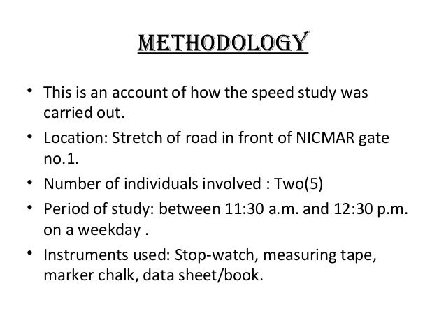 Methodology • This is an account of how the speed study was carried out. • Location: Stretch of road in front of NICMAR ga...