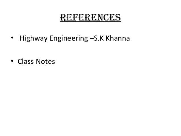 ReFeRences • Highway Engineering –S.K Khanna • Class Notes