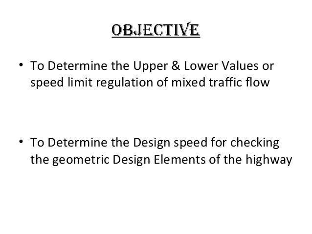 objectiVe • To Determine the Upper & Lower Values or speed limit regulation of mixed traffic flow  • To Determine the Desi...