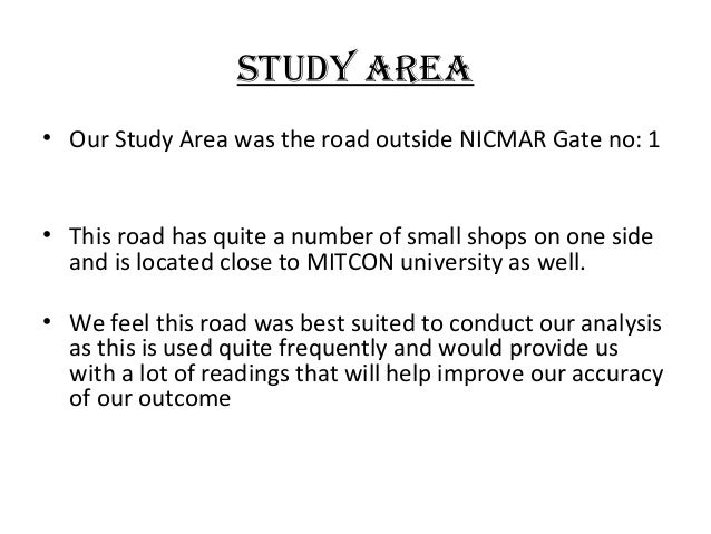 Study AreA • Our Study Area was the road outside NICMAR Gate no: 1  • This road has quite a number of small shops on one s...